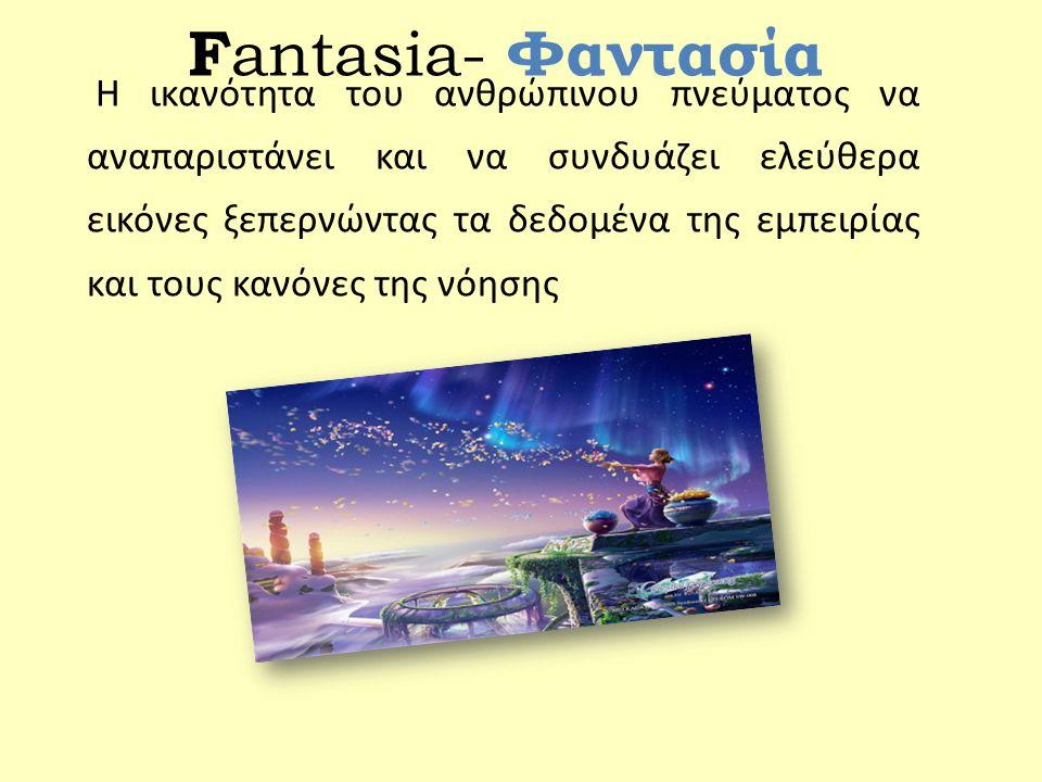 F antasia- Φαντασία Η ικανότητα του ανθρώπινου πνεύματος να αναπαριστάνει και να συνδυάζει ελεύθερα εικόνες ξεπερνώντας τα δεδομένα της εμπειρίας και τους κανόνες της νόησης
