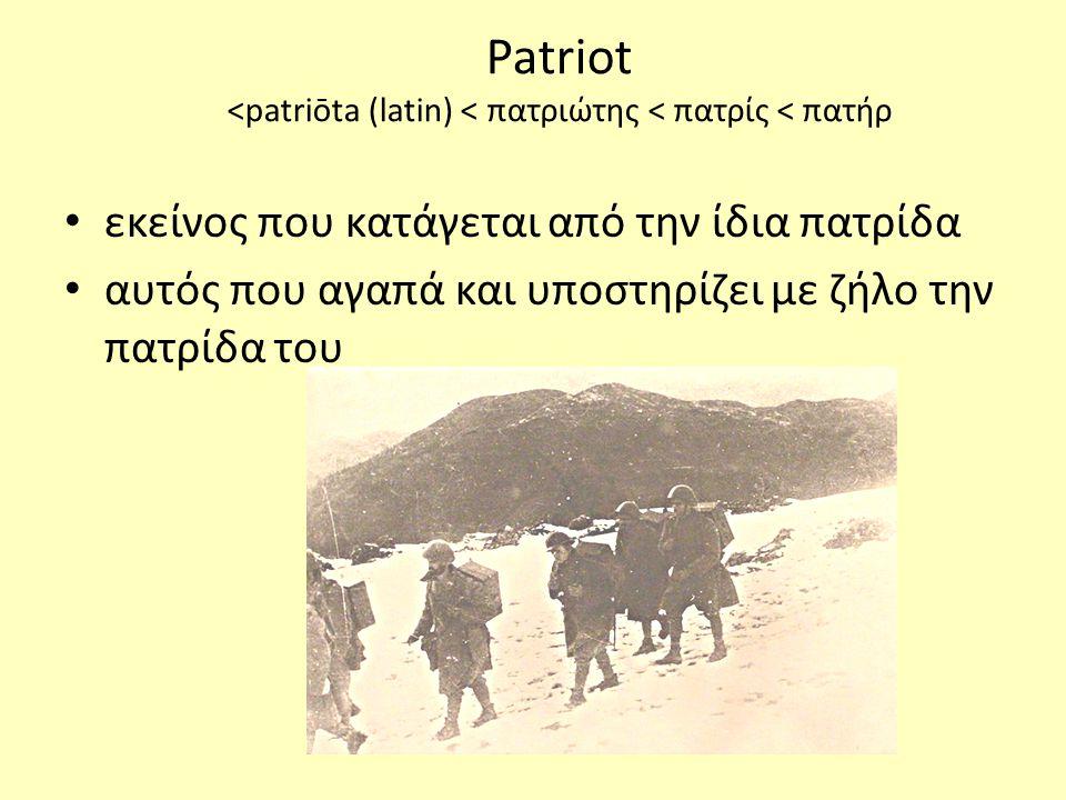 Patriot <patriōta (latin) < πατριώτης < πατρίς < πατήρ • εκείνος που κατάγεται από την ίδια πατρίδα • αυτός που αγαπά και υποστηρίζει με ζήλο την πατρίδα του