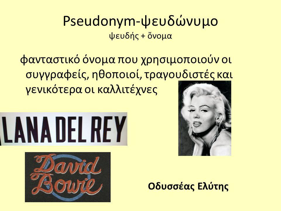 Pseudonym-ψευδώνυμο ψευδής + ὄνομα φανταστικό όνομα που χρησιμοποιούν οι συγγραφείς, ηθοποιοί, τραγουδιστές και γενικότερα οι καλλιτέχνες Οδυσσέας Ελύτης