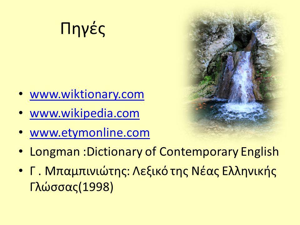 Πηγές • www.wiktionary.com www.wiktionary.com • www.wikipedia.com www.wikipedia.com • www.etymonline.com www.etymonline.com • Longman :Dictionary of Contemporary English • Γ.