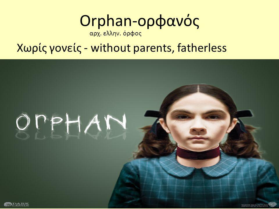 Χωρίς γονείς - without parents, fatherless Orphan-ορφανός αρχ. ελλην. όρφος