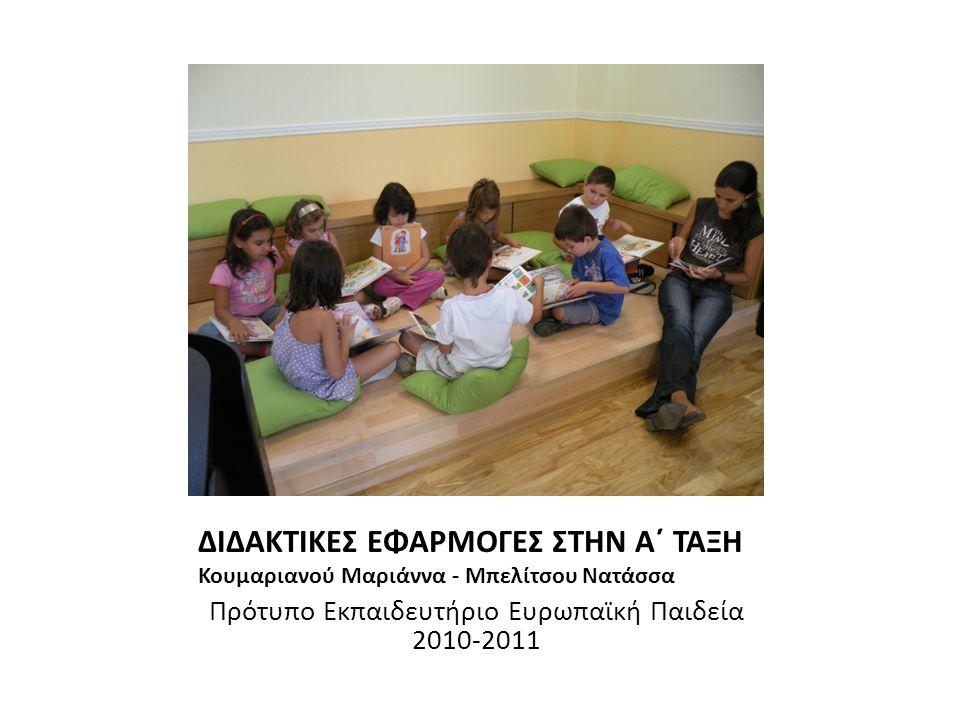 ΔΙΔΑΚΤΙΚΕΣ ΕΦΑΡΜΟΓΕΣ ΣΤΗΝ Α΄ ΤΑΞΗ Κουμαριανού Μαριάννα - Μπελίτσου Νατάσσα Πρότυπο Εκπαιδευτήριο Ευρωπαϊκή Παιδεία 2010-2011