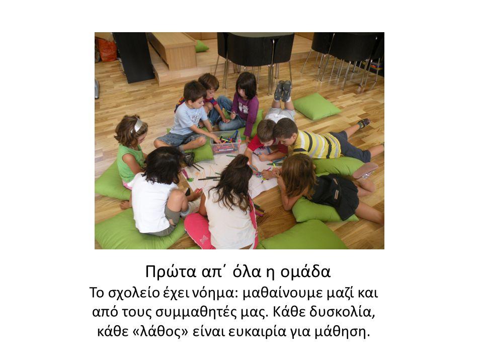 Πρώτα απ΄ όλα η ομάδα Το σχολείο έχει νόημα: μαθαίνουμε μαζί και από τους συμμαθητές μας. Κάθε δυσκολία, κάθε «λάθος» είναι ευκαιρία για μάθηση.