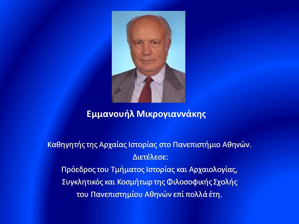Εμμανουήλ Μικρογιαννάκης Καθηγητής της Αρχαίας Ιστορίας στο Πανεπιστήμιο Αθηνών. Διετέλεσε: Πρόεδρος του Τμήματος Ιστορίας και Αρχαιολογίας, Συγκλητικ