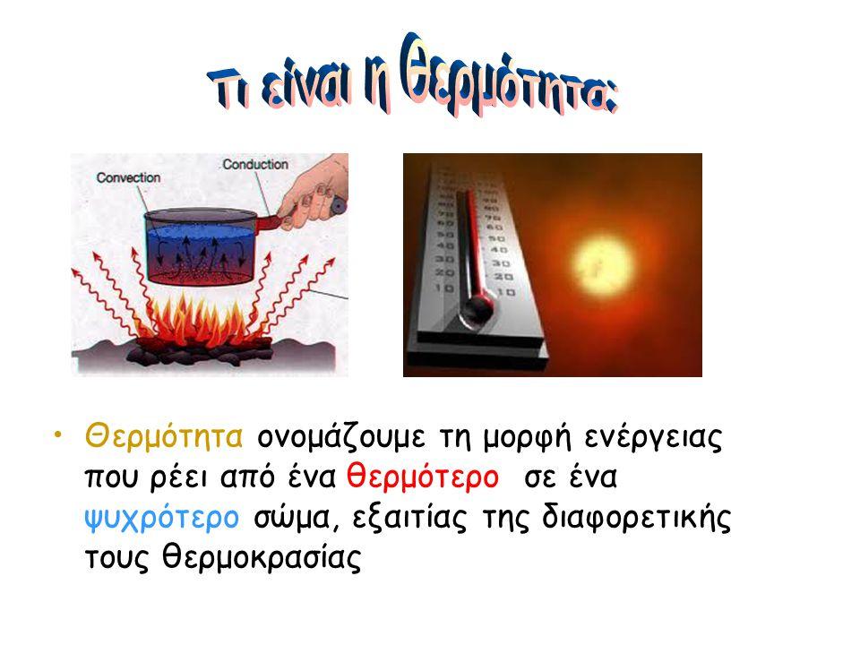 •Θερμότητα ονομάζουμε τη μορφή ενέργειας που ρέει από ένα θερμότερο σε ένα ψυχρότερο σώμα, εξαιτίας της διαφορετικής τους θερμοκρασίας