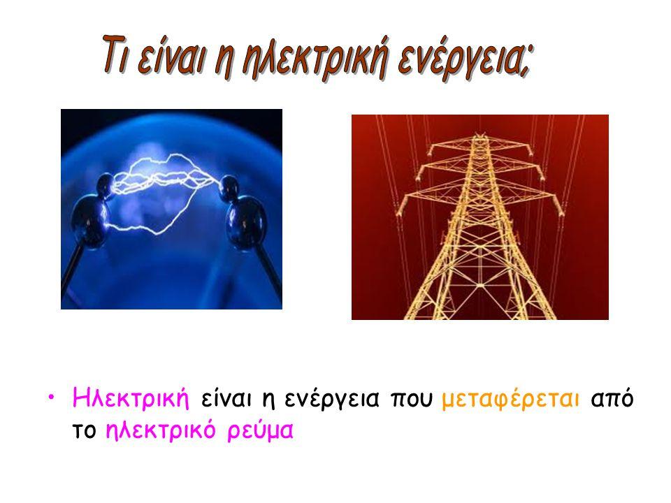 •Ηλεκτρική είναι η ενέργεια που μεταφέρεται από το ηλεκτρικό ρεύμα