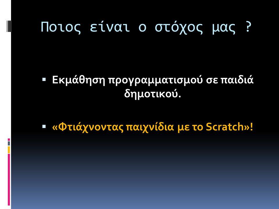 Ποιος είναι ο στόχος μας ?  Εκμάθηση προγραμματισμού σε παιδιά δημοτικού.  «Φτιάχνοντας παιχνίδια με το Scratch»!