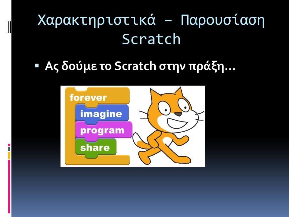 Χαρακτηριστικά – Παρουσίαση Scratch  Ας δούμε το Scratch στην πράξη…