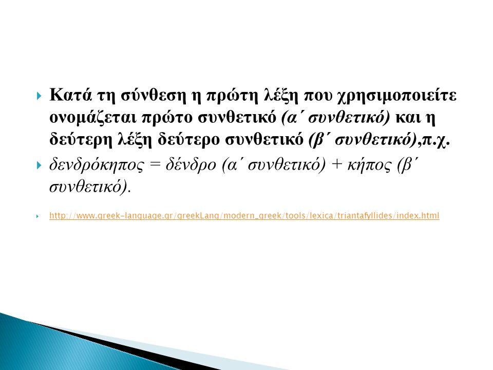  Κατά τη σύνθεση η πρώτη λέξη που χρησιμοποιείτε ονομάζεται πρώτο συνθετικό (α΄ συνθετικό) και η δεύτερη λέξη δεύτερο συνθετικό (β΄ συνθετικό),π.χ. 