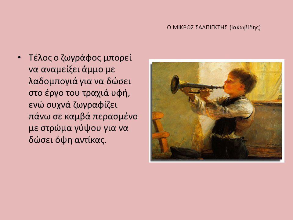 Ο ΜΙΚΡΟΣ ΣΑΛΠΙΓΚΤΗΣ (Ιακωβίδης) • Τέλος ο ζωγράφος μπορεί να αναμείξει άμμο με λαδομπογιά για να δώσει στο έργο του τραχιά υφή, ενώ συχνά ζωγραφίζει π