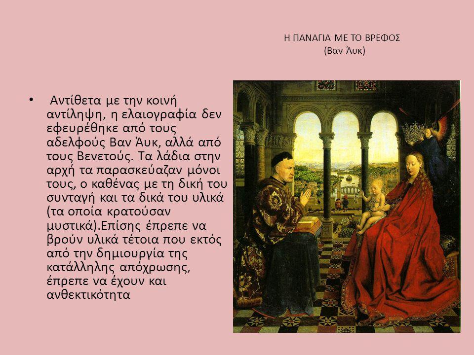 Η ΠΑΝΑΓΙΑ ΜΕ ΤΟ ΒΡΕΦΟΣ (Βαν Άυκ) • Αντίθετα με την κοινή αντίληψη, η ελαιογραφία δεν εφευρέθηκε από τους αδελφούς Βαν Άυκ, αλλά από τους Βενετούς. Τα
