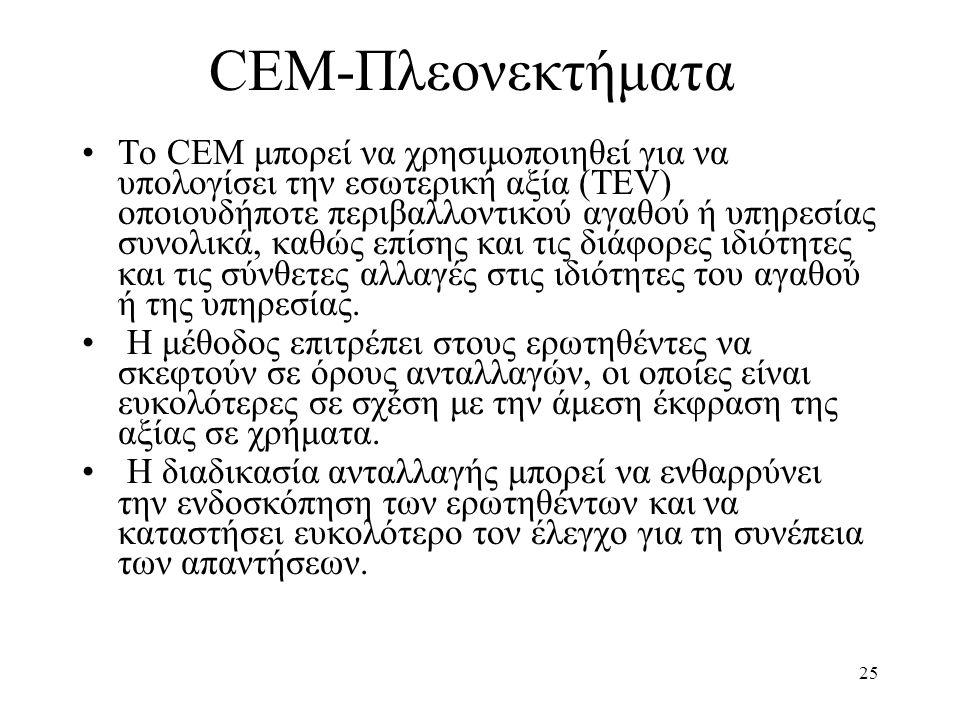 25 CEM-Πλεονεκτήματα •Το CEM μπορεί να χρησιμοποιηθεί για να υπολογίσει την εσωτερική αξία (TEV) οποιουδήποτε περιβαλλοντικού αγαθού ή υπηρεσίας συνολικά, καθώς επίσης και τις διάφορες ιδιότητες και τις σύνθετες αλλαγές στις ιδιότητες του αγαθού ή της υπηρεσίας.