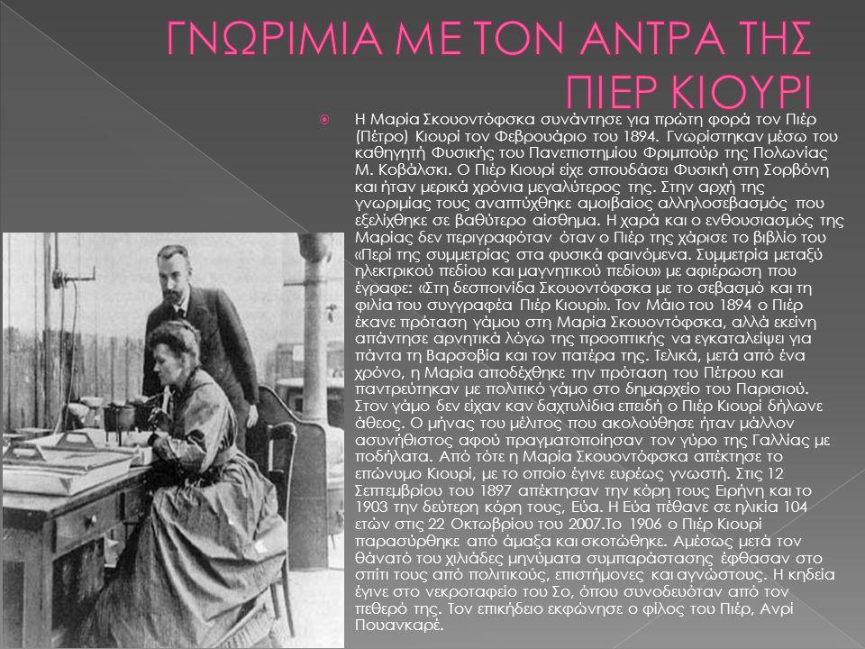  Η Μαρία Σκουοντόφσκα συνάντησε για πρώτη φορά τον Πιέρ (Πέτρο) Κιουρί τον Φεβρουάριο του 1894. Γνωρίστηκαν μέσω του καθηγητή Φυσικής του Πανεπιστημί