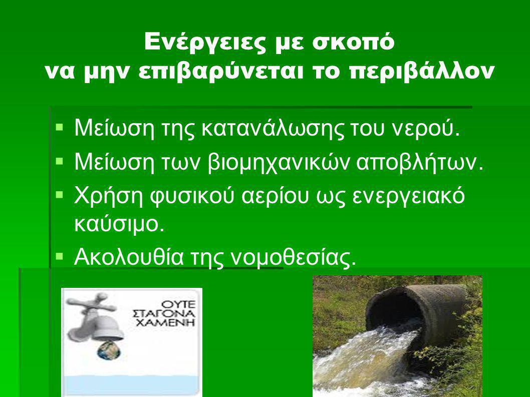 Ενέργειες με σκοπό να μην επιβαρύνεται το περιβάλλον   Μείωση της κατανάλωσης του νερού.   Μείωση των βιομηχανικών αποβλήτων.   Χρήση φυσικού αε