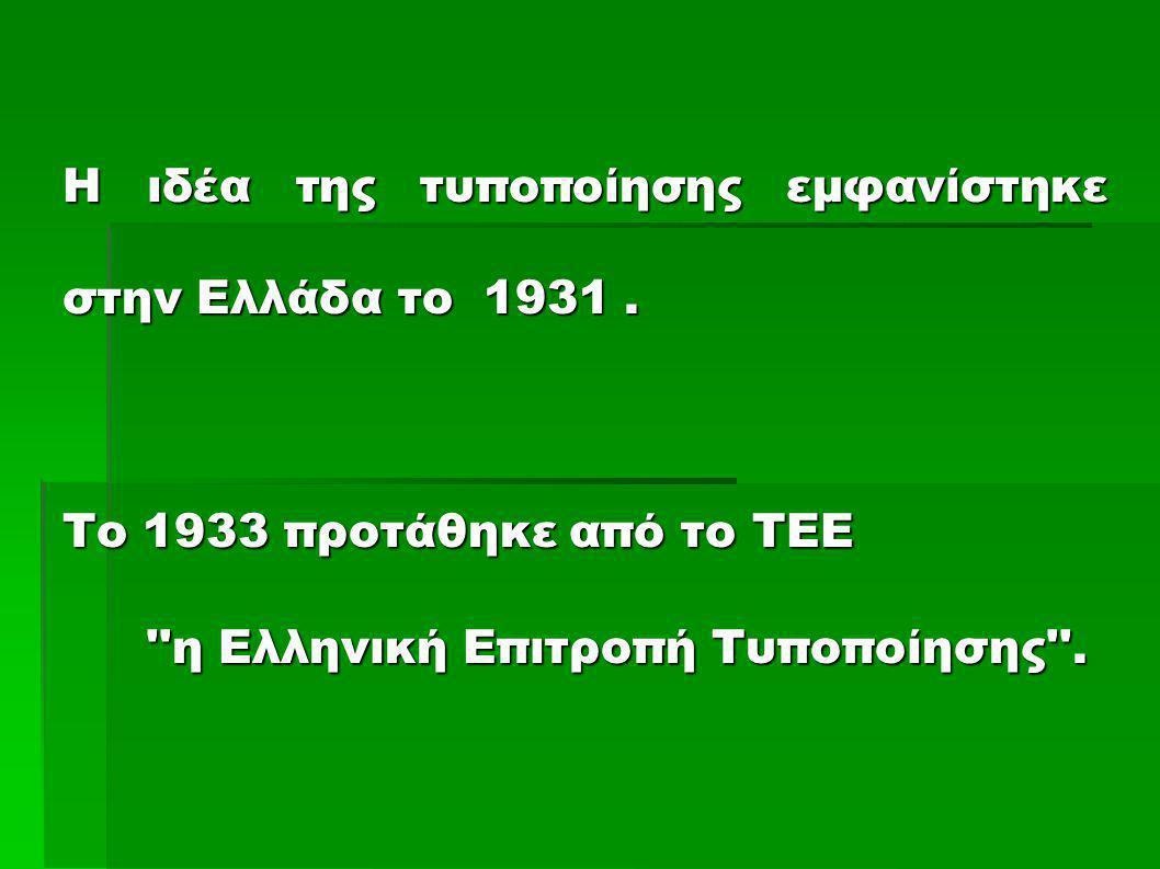 Η ιδέα της τυποποίησης εμφανίστηκε στην Ελλάδα το 1931. Το 1933 προτάθηκε από το ΤΕΕ ''η Ελληνική Επιτροπή Τυποποίησης''.