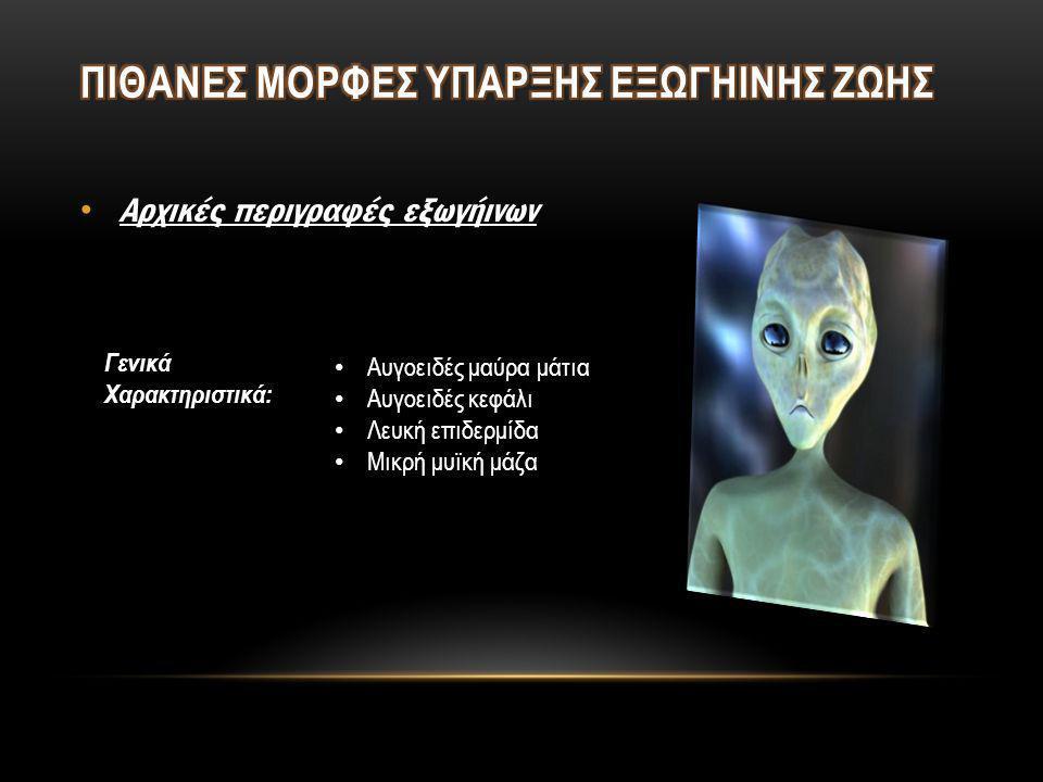 • Αρχικές περιγραφές εξωγήινων • Αυγοειδές μαύρα μάτια • Αυγοειδές κεφάλι • Λευκή επιδερμίδα • Μικρή μυϊκή μάζα Γενικά Χαρακτηριστικά: