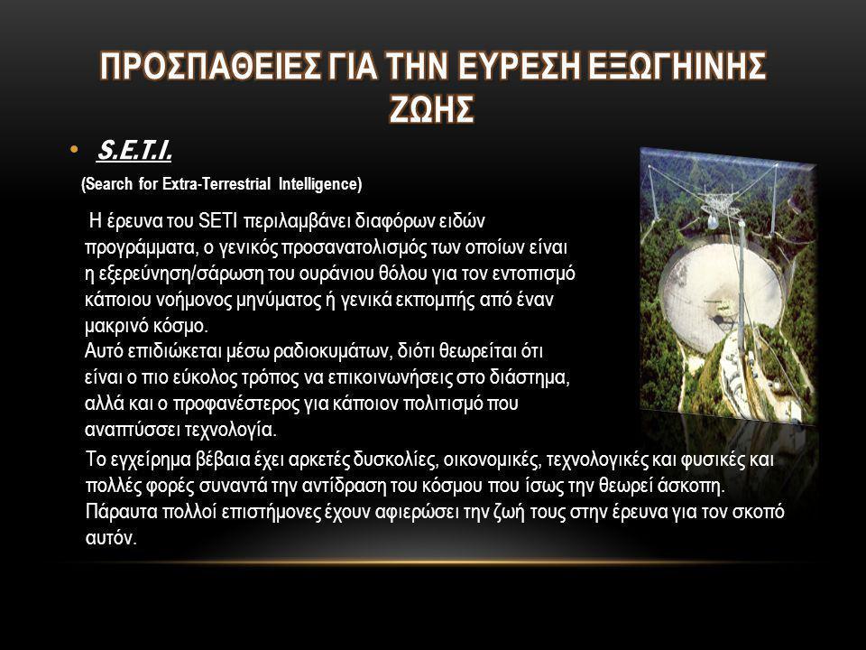 • S.E.T.I. (Search for Extra-Terrestrial Intelligence) Η έρευνα του SETI περιλαμβάνει διαφόρων ειδών προγράμματα, ο γενικός προσανατολισμός των οποίων