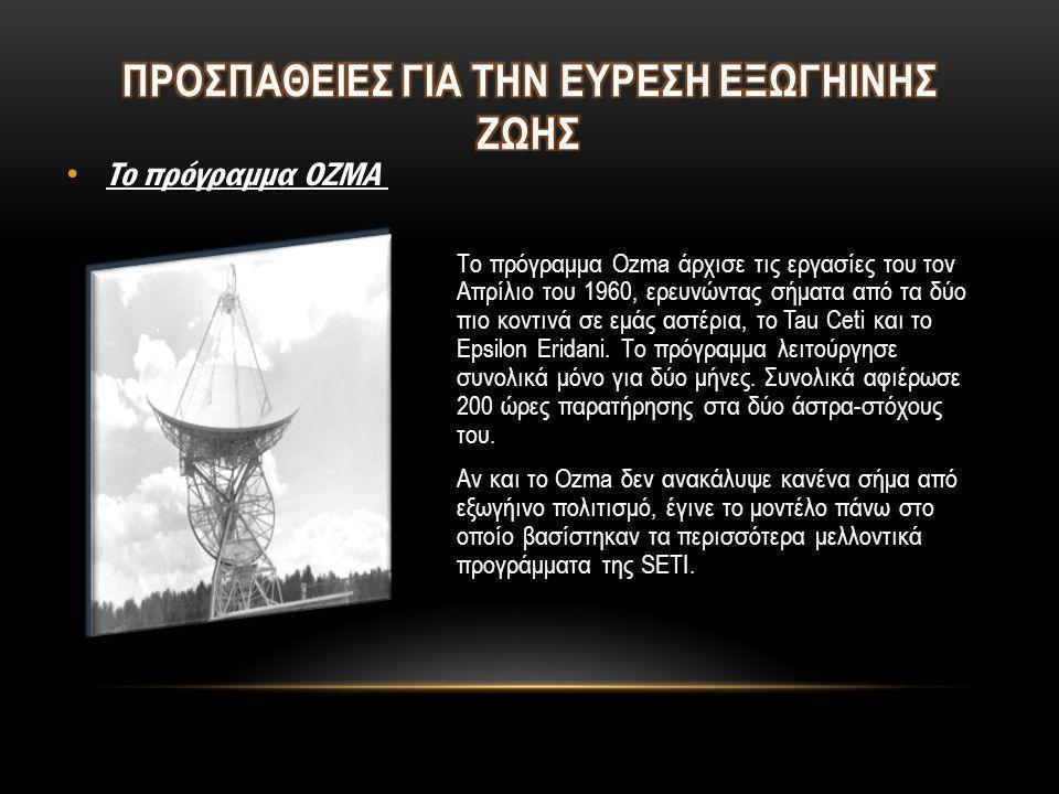 Το πρόγραμμα Ozma άρχισε τις εργασίες του τον Απρίλιο του 1960, ερευνώντας σήματα από τα δύο πιο κοντινά σε εμάς αστέρια, το Tau Ceti και το Epsilon E