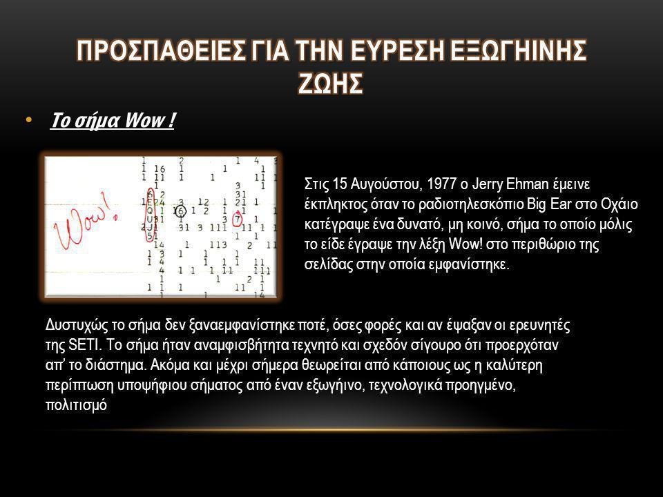 • Το σήμα Wow ! Στις 15 Αυγούστου, 1977 ο Jerry Ehman έμεινε έκπληκτος όταν το ραδιοτηλεσκόπιο Big Ear στο Οχάιο κατέγραψε ένα δυνατό, μη κοινό, σήμα