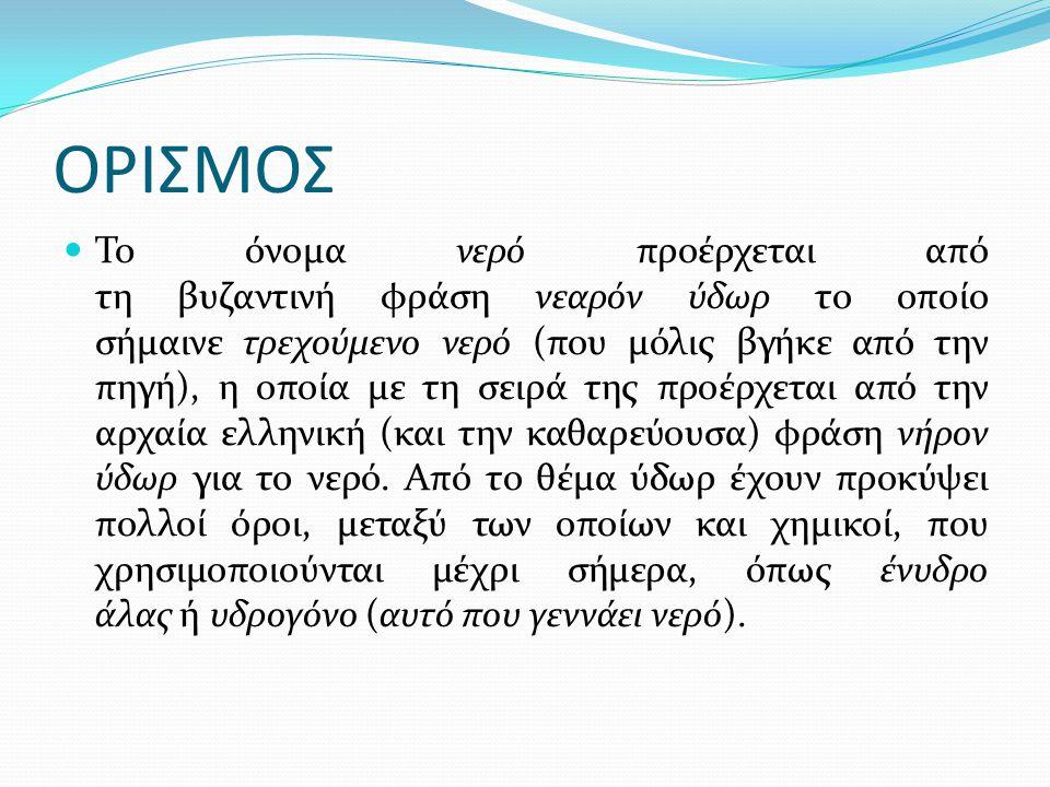ΟΡΙΣΜΟΣ  To όνομα νερό προέρχεται από τη βυζαντινή φράση νεαρόν ύδωρ το οποίο σήμαινε τρεχούμενο νερό (που μόλις βγήκε από την πηγή), η οποία με τη σ