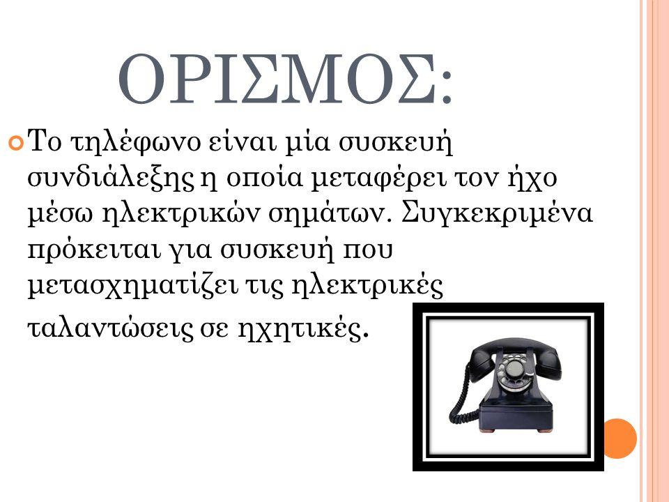 ΟΡΙΣΜΟΣ: Το τηλέφωνο είναι μία συσκευή συνδιάλεξης η οποία μεταφέρει τον ήχο μέσω ηλεκτρικών σημάτων. Συγκεκριμένα πρόκειται για συσκευή που μετασχημα