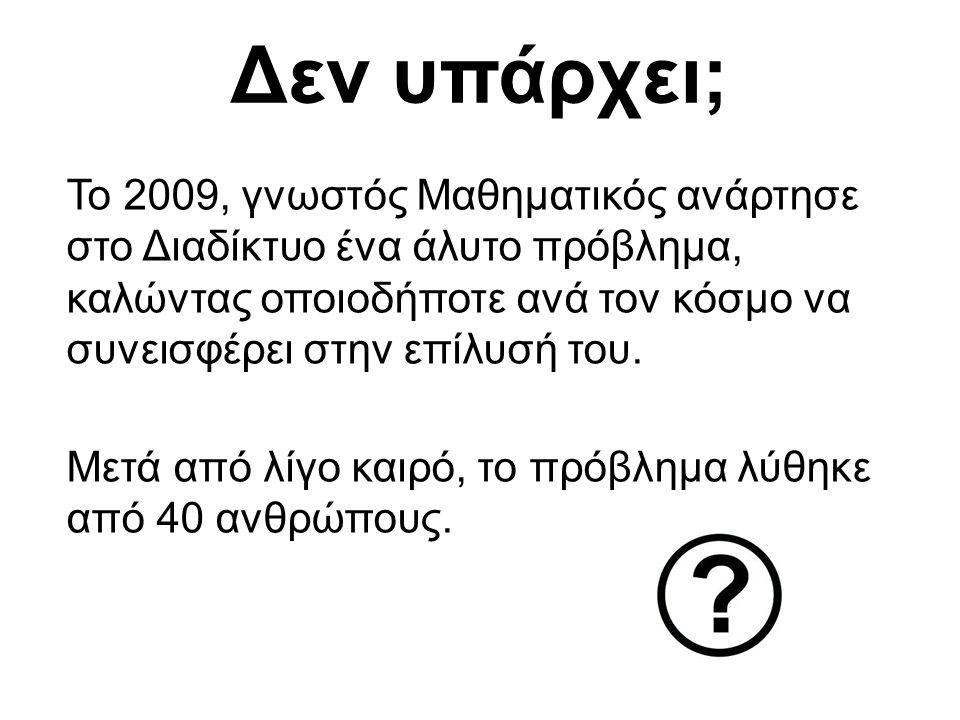 Δεν υπάρχει; Το 2009, γνωστός Μαθηματικός ανάρτησε στο Διαδίκτυο ένα άλυτο πρόβλημα, καλώντας οποιοδήποτε ανά τον κόσμο να συνεισφέρει στην επίλυσή το