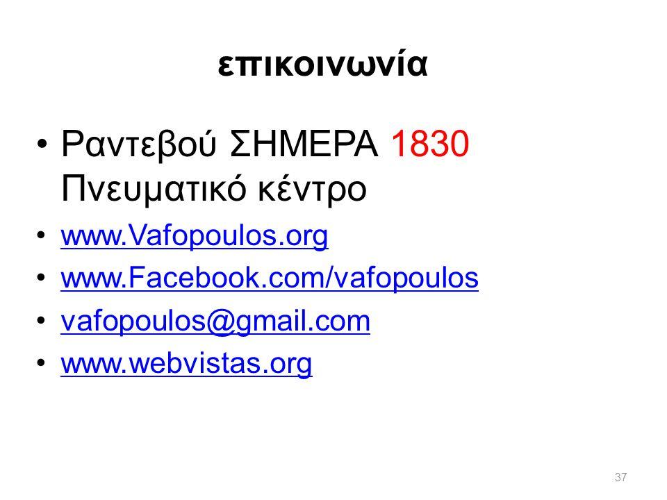 επικοινωνία 37 •Ραντεβού ΣΗΜΕΡΑ 1830 Πνευματικό κέντρο •www.Vafopoulos.orgwww.Vafopoulos.org •www.Facebook.com/vafopouloswww.Facebook.com/vafopoulos •vafopoulos@gmail.comvafopoulos@gmail.com •www.webvistas.orgwww.webvistas.org