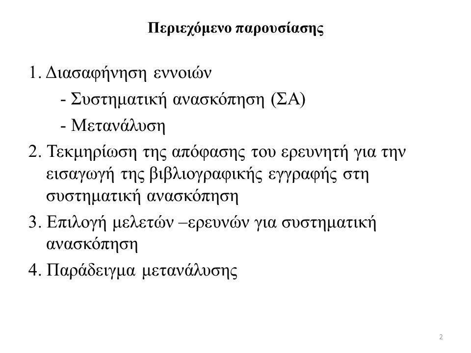 2 Περιεχόμενο παρουσίασης 1. Διασαφήνηση εννοιών - Συστηματική ανασκόπηση (ΣΑ) - Μετανάλυση 2. Τεκμηρίωση της απόφασης του ερευνητή για την εισαγωγή τ
