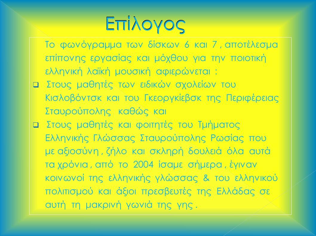 Επίλογος Επίλογος Το φωνόγραμμα των δίσκων 6 και 7, αποτέλεσμα επίπονης εργασίας και μόχθου για την ποιοτική ελληνική λαϊκή μουσική αφιερώνεται :  Στους μαθητές των ειδικών σχολείων του Κισλοβόντσκ και του Γκεοργκίεβσκ της Περιφέρειας Σταυρούπολης καθώς και  Στους μαθητές και φοιτητές του Τμήματος Ελληνικής Γλώσσας Σταυρούπολης Ρωσίας που με αξιοσύνη, ζήλο και σκληρή δουλειά όλα αυτά τα χρόνια, από το 2004 ίσαμε σήμερα, έγιναν κοινωνοί της ελληνικής γλώσσας & του ελληνικού πολιτισμού και άξιοι πρεσβευτές της Ελλάδας σε αυτή τη μακρινή γωνιά της γης.