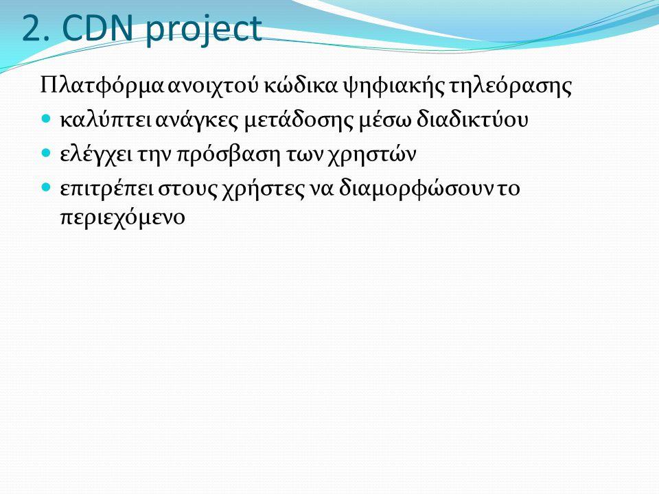 2. CDN project Πλατφόρμα ανοιχτού κώδικα ψηφιακής τηλεόρασης  καλύπτει ανάγκες μετάδοσης μέσω διαδικτύου  ελέγχει την πρόσβαση των χρηστών  επιτρέπ