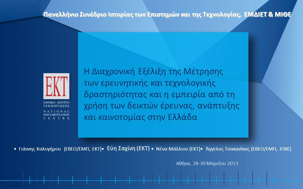 Η Διαχρονική Εξέλιξη της Μέτρησης των ερευνητικής και τεχνολογικής δραστηριότητας και η εμπειρία από τη χρήση των δεικτών έρευνας, ανάπτυξης και καινοτομίας στην Ελλάδα • Γιάννης Καλογήρου (ΕΒΕΟ/ΕΜΠ, ΕΚΤ)• Εύη Σαχίνη (ΕΚΤ) • Νένα Μάλλιου (ΕΚΤ)• Άγγελος Τσακανίκας (ΕΒΕΟ/ΕΜΠ, ΙΟΒΕ) Αθήνα, 28-30 Μαρτίου 2013 Πανελλήνιο Συνέδριο Ιστορίας των Επιστημών και της Τεχνολογίας, ΕΜΔΙΕΤ & ΜΙΘΕ
