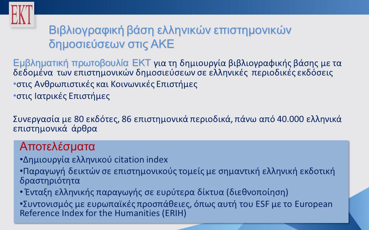 Βιβλιογραφική βάση ελληνικών επιστημονικών δημοσιεύσεων στις ΑΚΕ Εμβληματική πρωτοβουλία ΕΚΤ Εμβληματική πρωτοβουλία ΕΚΤ για τη δημιουργία βιβλιογραφικής βάσης με τα δεδομένα των επιστημονικών δημοσιεύσεων σε ελληνικές περιοδικές εκδόσεις • στις Ανθρωπιστικές και Κοινωνικές Επιστήμες • στις Ιατρικές Επιστήμες Συνεργασία με 80 εκδότες, 86 επιστημονικά περιοδικά, πάνω από 40.000 ελληνικά επιστημονικά άρθρα Αποτελέσματα • Δημιουργία ελληνικού citation index • Παραγωγή δεικτών σε επιστημονικούς τομείς με σημαντική ελληνική εκδοτική δραστηριότητα • Ένταξη ελληνικής παραγωγής σε ευρύτερα δίκτυα (διεθνοποίηση) • Συντονισμός με ευρωπαϊκές προσπάθειες, όπως αυτή του ESF με το European Reference Index for the Humanities (ERIH) Αποτελέσματα • Δημιουργία ελληνικού citation index • Παραγωγή δεικτών σε επιστημονικούς τομείς με σημαντική ελληνική εκδοτική δραστηριότητα • Ένταξη ελληνικής παραγωγής σε ευρύτερα δίκτυα (διεθνοποίηση) • Συντονισμός με ευρωπαϊκές προσπάθειες, όπως αυτή του ESF με το European Reference Index for the Humanities (ERIH)