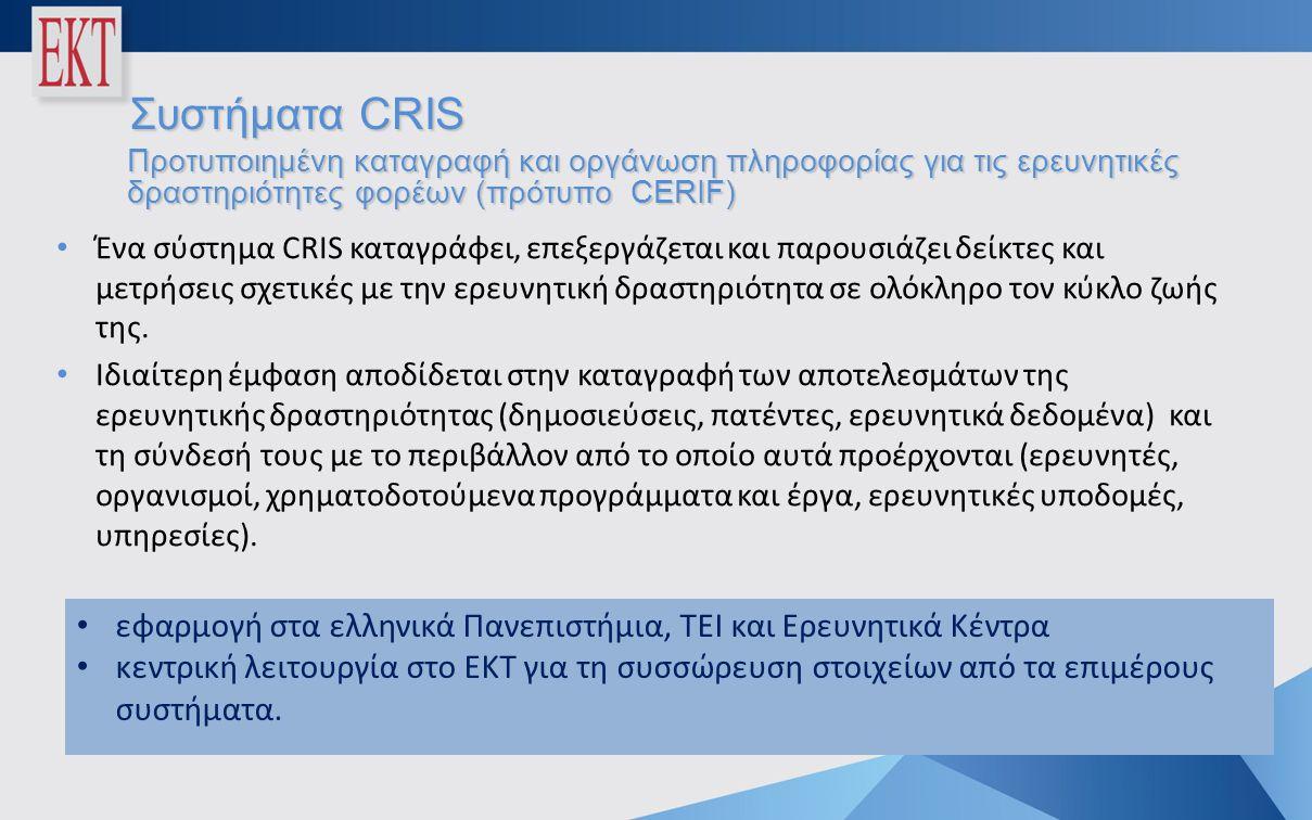 Συστήματα CRIS Προτυποιημένη καταγραφή και οργάνωση πληροφορίας για τις ερευνητικές δραστηριότητες φορέων (πρότυπο CERIF) • Ένα σύστημα CRIS καταγράφει, επεξεργάζεται και παρουσιάζει δείκτες και μετρήσεις σχετικές με την ερευνητική δραστηριότητα σε ολόκληρο τον κύκλο ζωής της.