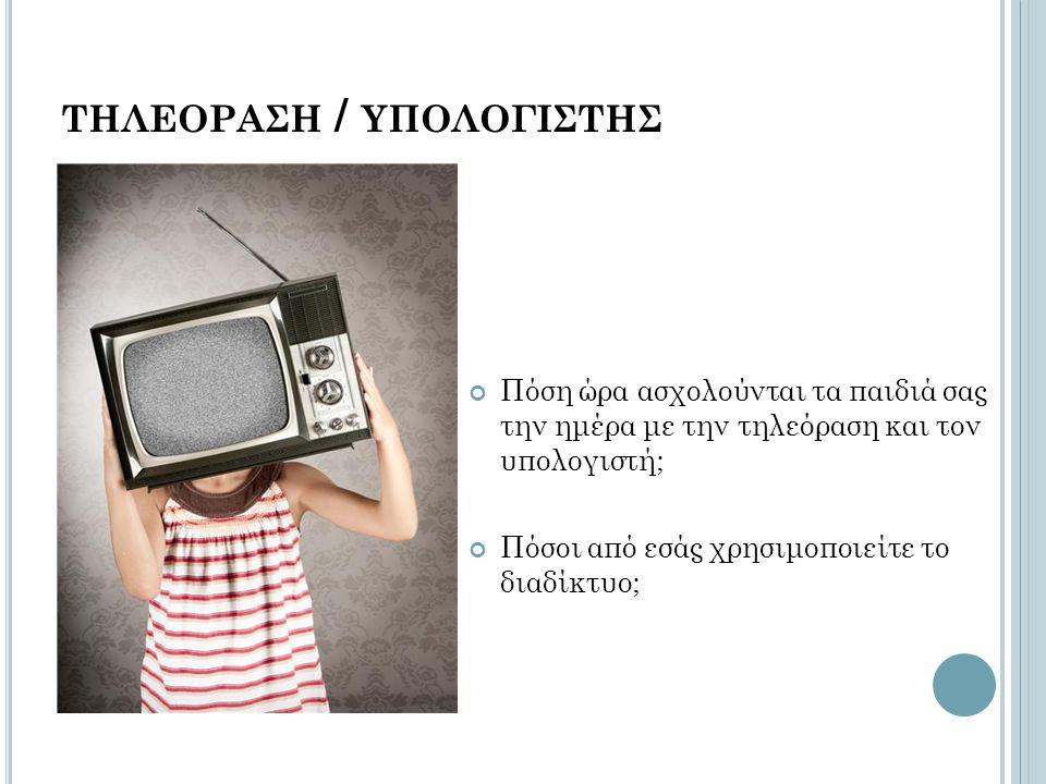 ΤΗΛΕΟΡΑΣΗ / ΥΠΟΛΟΓΙΣΤΗΣ Πόση ώρα ασχολούνται τα παιδιά σας την ημέρα με την τηλεόραση και τον υπολογιστή; Πόσοι από εσάς χρησιμοποιείτε το διαδίκτυο;