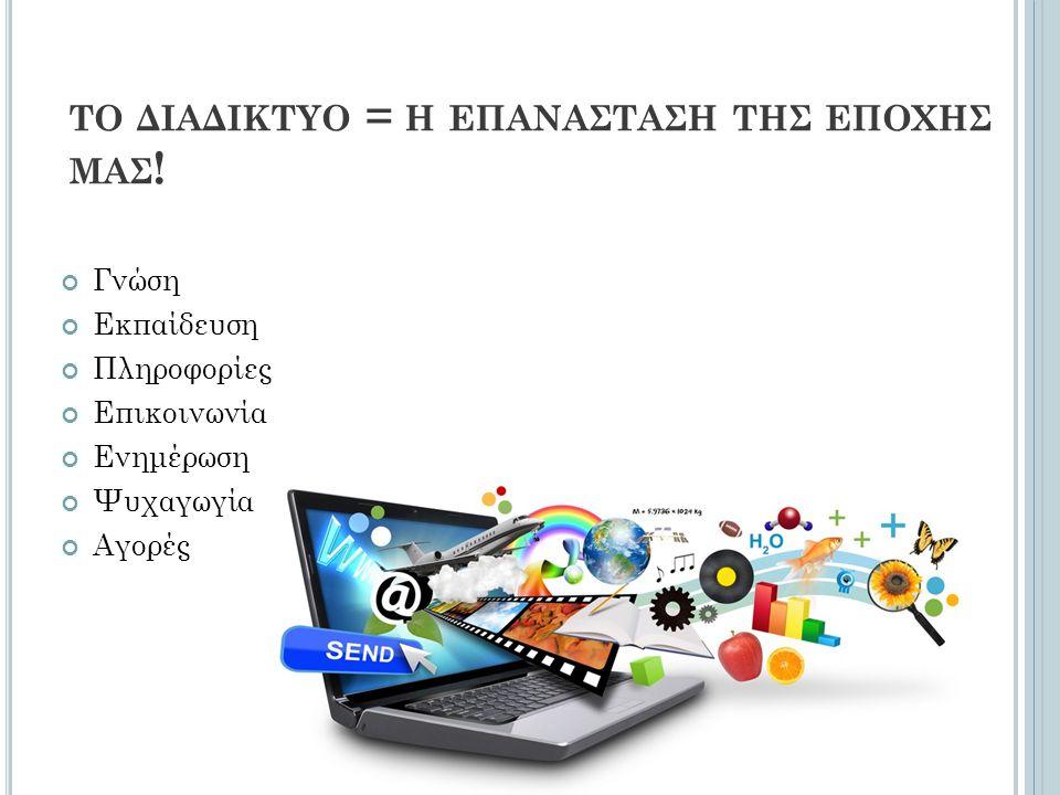 ΤΟ ΔΙΑΔΙΚΤΥΟ = Η ΕΠΑΝΑΣΤΑΣΗ ΤΗΣ ΕΠΟΧΗΣ ΜΑΣ ! Γνώση Εκπαίδευση Πληροφορίες Επικοινωνία Ενημέρωση Ψυχαγωγία Αγορές