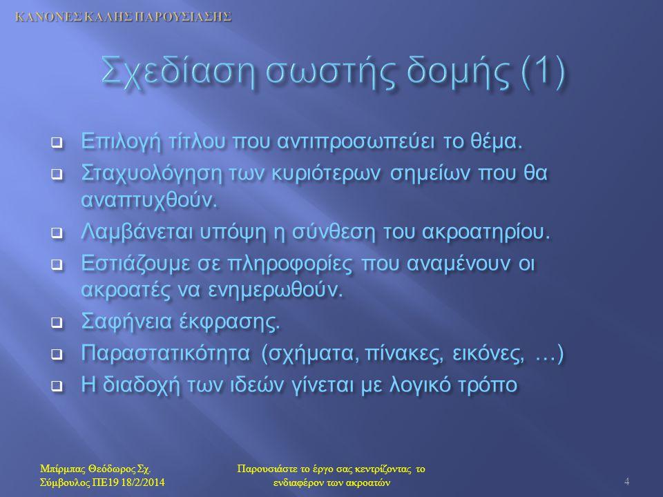 Δομή με αρχή - μέση - τέλος – Σύντομη εισαγωγή ( προεπισκόπηση των στόχων και των κυριότερων σημείων ) – Θεματικό υλικό ( περίπου το 80% του χρόνου ) – Σύνοψη των ιδεών και των συμπερασμάτων – Χρόνος ερωτήσεων : 5-10 λεπτά Χρυσός Κανόνας : Το λιγότερο είναι και περισσότερο Μπίρμπας Θεόδωρος Σχ.