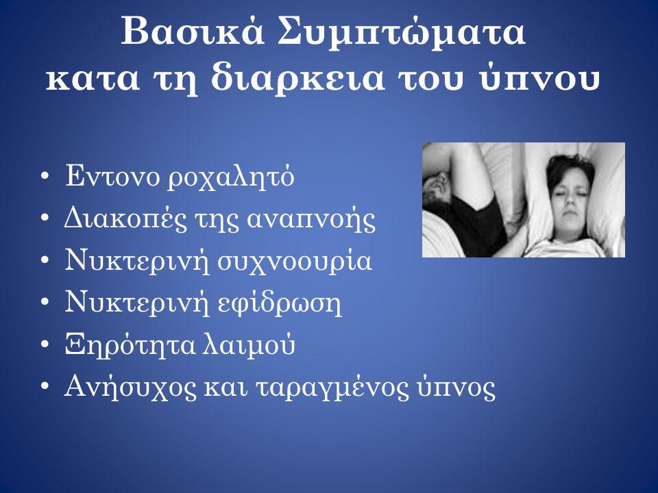 Βασικά Συμπτώματα κατα τη διαρκεια του ύπνου • Εντονο ροχαλητό • Διακοπές της αναπνοής • Νυκτερινή συχνοουρία • Νυκτερινή εφίδρωση • Ξηρότητα λαιμού • Ανήσυχος και ταραγμένος ύπνος