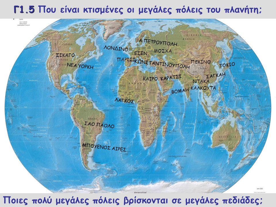 Γ1.5 Γ1.5 Που είναι κτισμένες οι μεγάλες πόλεις του πλανήτη; ΝΕΑ ΥΟΡΚΗ ΣΑΟ ΠΑΟΛΟ ΜΠΟΥΕΝΟΣ ΑΙΡΕΣ ΛΟΝΔΙΝΟ Α.ΠΕΤΡΟΥΠΟΛΗ ΚΩΝΣΤΑΝΤΙΝΟΥΠΟΛΗ ΛΑΓΚΟΣ ΚΑΡΑΤΣΙ ΒΟΜΑΗ ΣΑΓΚΑΗ ΤΟΚΙΟ Ποιες πολύ μεγάλες πόλεις βρίσκονται σε μεγάλες πεδιάδες; ΣΙΚΑΓΟ ΝΤΑΚΑ ΕΣΕΝ ΠΑΡΙΣΙ ΜΟΣΧΑ ΚΑΙΡΟ ΠΕΚΙΝΟ ΚΑΛΚΟΥΤΑ