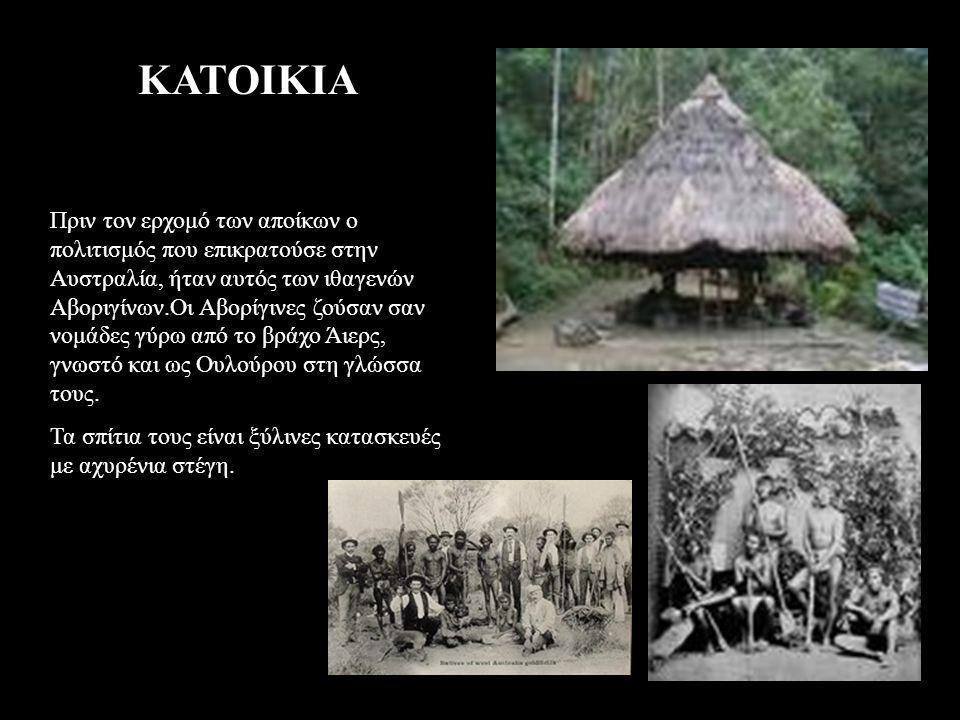 ΚΑΤΟΙΚΙΑ Πριν τον ερχομό των αποίκων ο πολιτισμός που επικρατούσε στην Αυστραλία, ήταν αυτός των ιθαγενών Αβοριγίνων.Οι Αβορίγινες ζούσαν σαν νομάδες