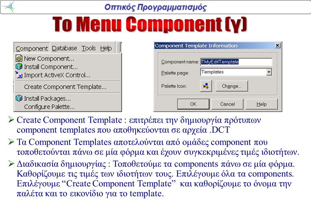 Οπτικός Προγραμματισμός  Create Component Template : επιτρέπει την δημιουργία πρότυπων component templates που αποθηκεύονται σε αρχεία.DCT  Τα Component Templates αποτελούνται από ομάδες component που τοποθετούνται πάνω σε μία φόρμα και έχουν συγκεκριμένες τιμές ιδιοτήτων.