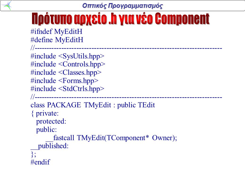 Οπτικός Προγραμματισμός #ifndef MyEditH #define MyEditH //--------------------------------------------------------------------------- #include //--------------------------------------------------------------------------- class PACKAGE TMyEdit : public TEdit { private: protected: public: __fastcall TMyEdit(TComponent* Owner); __published: }; #endif