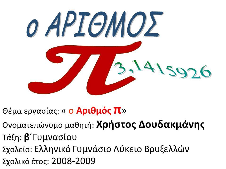 Θέμα εργασίας: « ο Αριθμός π » Ονοματεπώνυμο μαθητή: Χρήστος Δουδακμάνης Τάξη: β΄Γυμνασίου Σχολείο: Ελληνικό Γυμνάσιο Λύκειο Βρυξελλών Σχολικό έτος: 2008-2009
