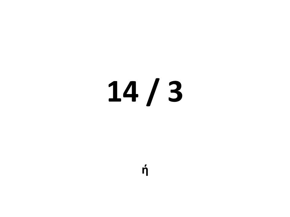 14 / 3 ή