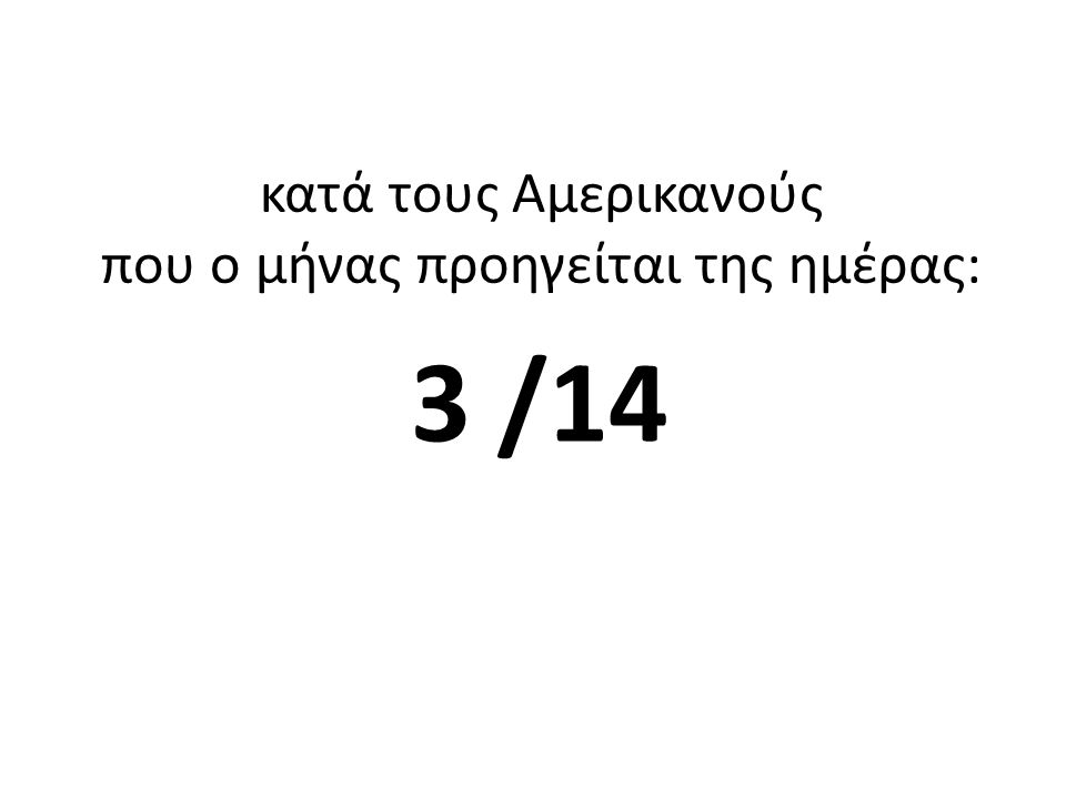 κατά τους Αμερικανούς που ο μήνας προηγείται της ημέρας: 3 /14