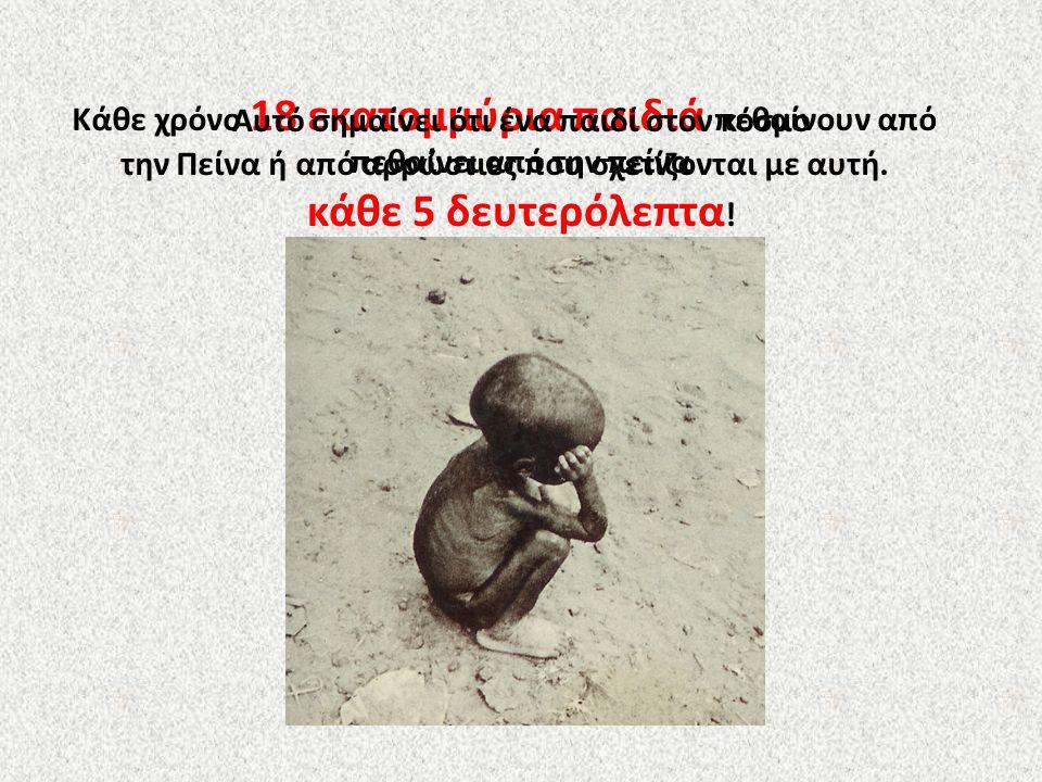 Κάθε χρόνο 18 εκατομμύρια παιδιά πεθαίνουν από την Πείνα ή από αρρώστιες που σχετίζονται με αυτή. Αυτό σημαίνει ότι ένα παιδί στον κόσμο πεθαίνει από