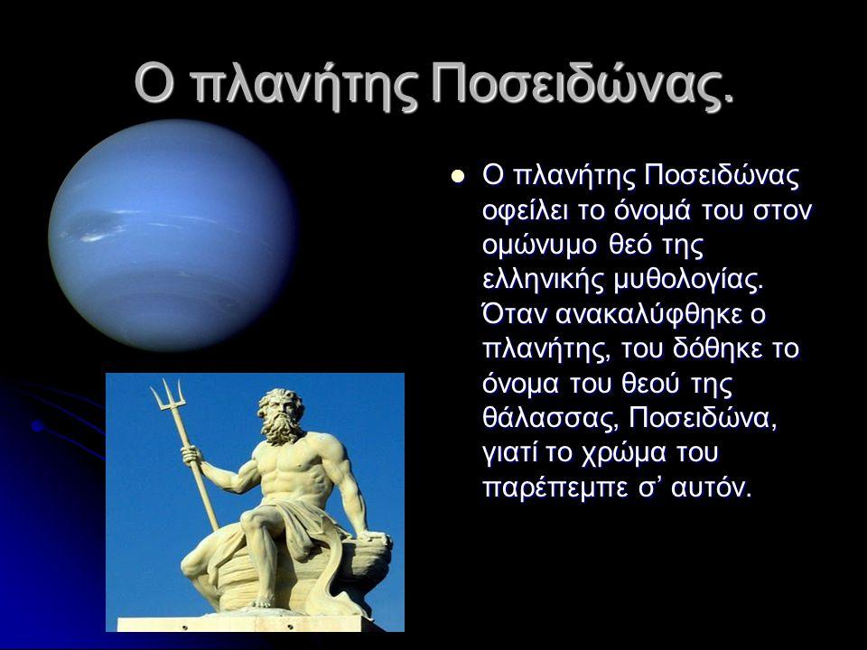 Ο πλανήτης Ποσειδώνας.  Ο πλανήτης Ποσειδώνας οφείλει το όνομά του στον ομώνυμο θεό της ελληνικής μυθολογίας. Όταν ανακαλύφθηκε ο πλανήτης, του δόθηκ