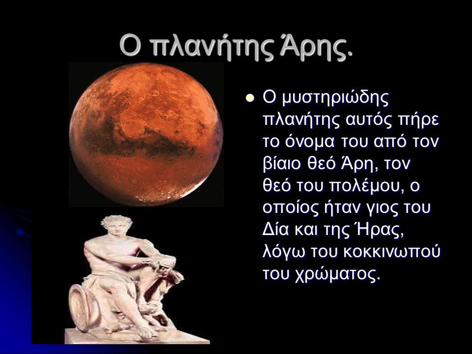 Ο πλανήτης Άρης.  Ο μυστηριώδης πλανήτης αυτός πήρε το όνομα του από τον βίαιο θεό Άρη, τον θεό του πολέμου, ο οποίος ήταν γιος του Δία και της Ήρας,