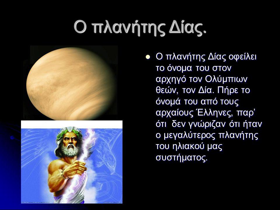 Ο πλανήτης Δίας.  Ο πλανήτης Δίας οφείλει το όνομα του στον αρχηγό τον Ολύμπιων θεών, τον Δία. Πήρε το όνομά του από τους αρχαίους Έλληνες, παρ' ότι