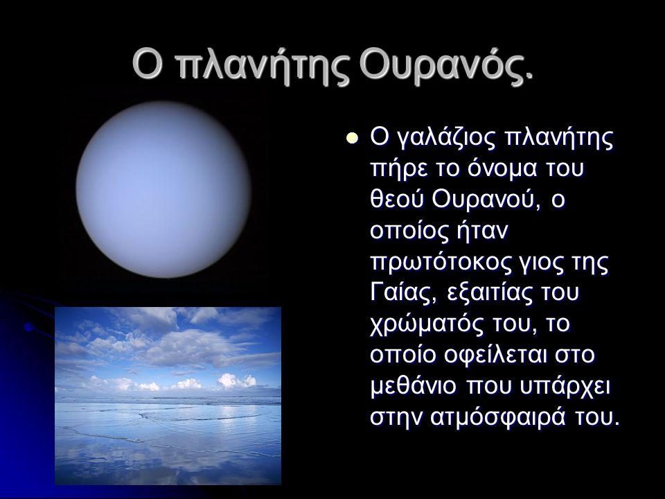 Ο πλανήτης Ουρανός.  Ο γαλάζιος πλανήτης πήρε το όνομα του θεού Ουρανού, ο οποίος ήταν πρωτότοκος γιος της Γαίας, εξαιτίας του χρώματός του, το οποίο