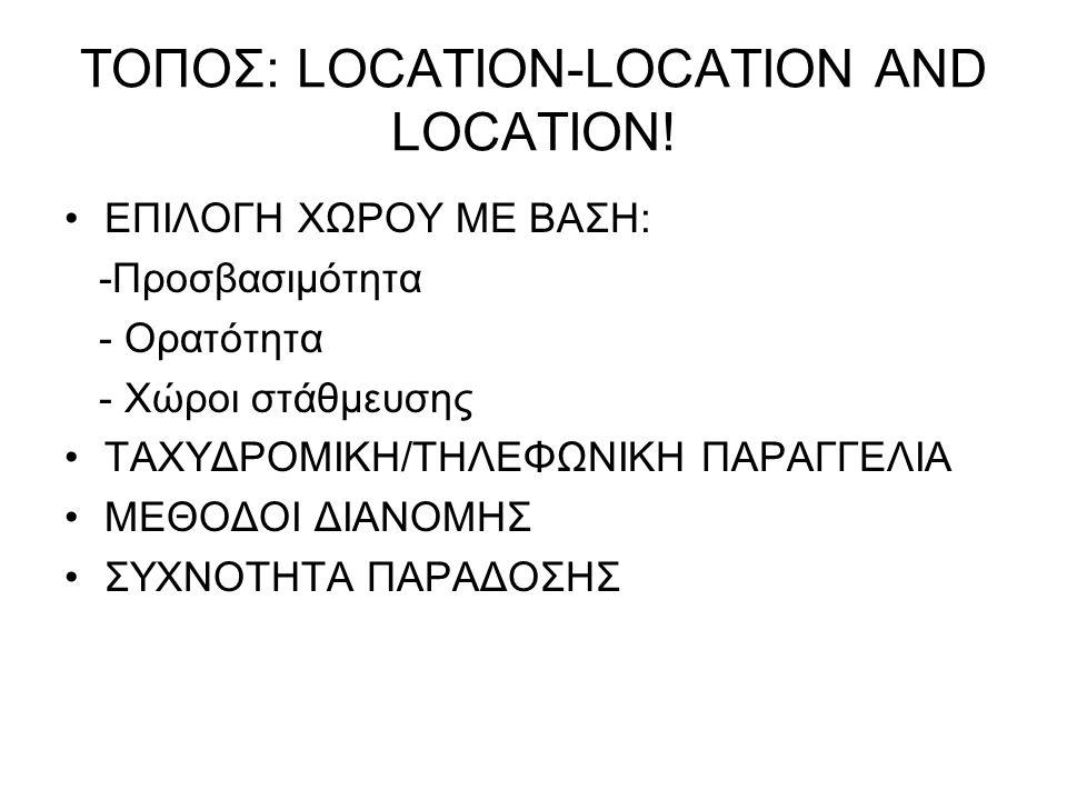 ΤΟΠΟΣ: LOCATION-LOCATION AND LOCATION! •ΕΠΙΛΟΓΗ ΧΩΡΟΥ ΜΕ ΒΑΣΗ: -Προσβασιμότητα - Ορατότητα - Χώροι στάθμευσης •ΤΑΧΥΔΡΟΜΙΚΗ/ΤΗΛΕΦΩΝΙΚΗ ΠΑΡΑΓΓΕΛΙΑ •ΜΕΘΟ